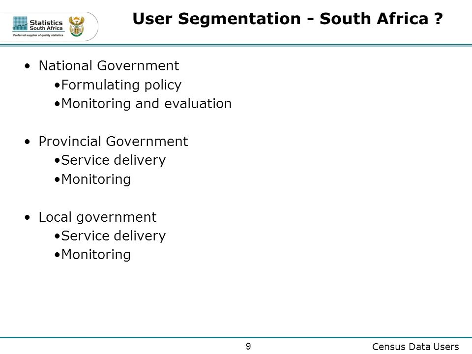 9 Census Data Users National Government Formulating policy Monitoring and evaluation Provincial Government Service delivery Monitoring Local government Service delivery Monitoring User Segmentation - South Africa ?