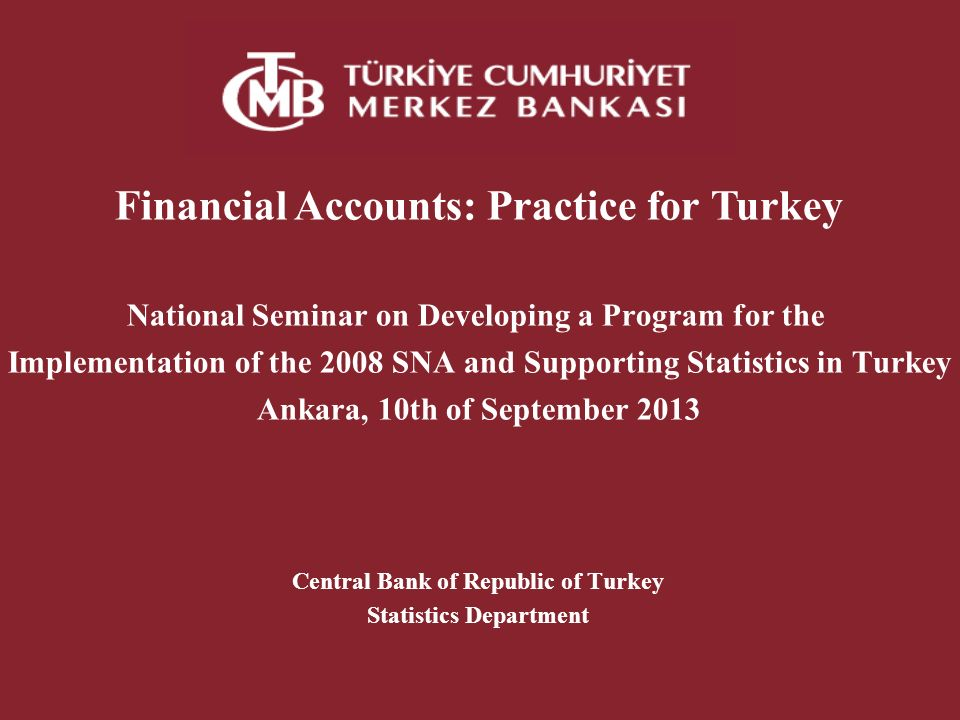 Financial Accounts: Practice for Turkey National Seminar on Developing a Program for the Implementation of the 2008 SNA and Supporting Statistics in Turkey Ankara, 10th of September 2013 Central Bank of Republic of Turkey Statistics Department