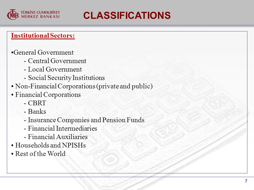 7 Institutional Sectors: General Government - Central Government - Local Government - Social Security Institutions Non-Financial Corporations (private and public) Financial Corporations - CBRT - Banks - Insurance Companies and Pension Funds - Financial Intermediaries - Financial Auxiliaries Households and NPISHs Rest of the World CLASSIFICATIONS