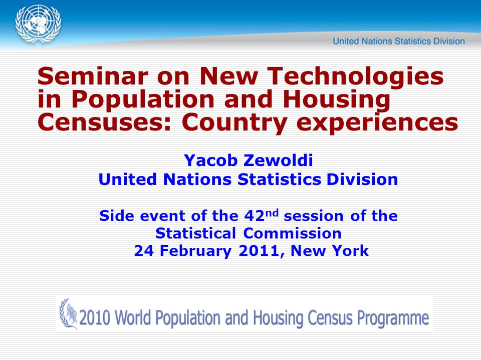 Seminar on New Technologies in Population and Housing Censuses: Country experiences Yacob Zewoldi United Nations Statistics Division Side event of the