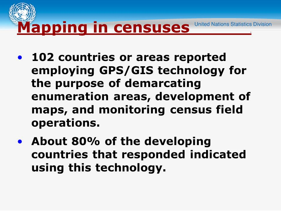 102 countries or areas reported employing GPS/GIS technology for the purpose of demarcating enumeration areas, development of maps, and monitoring census field operations.