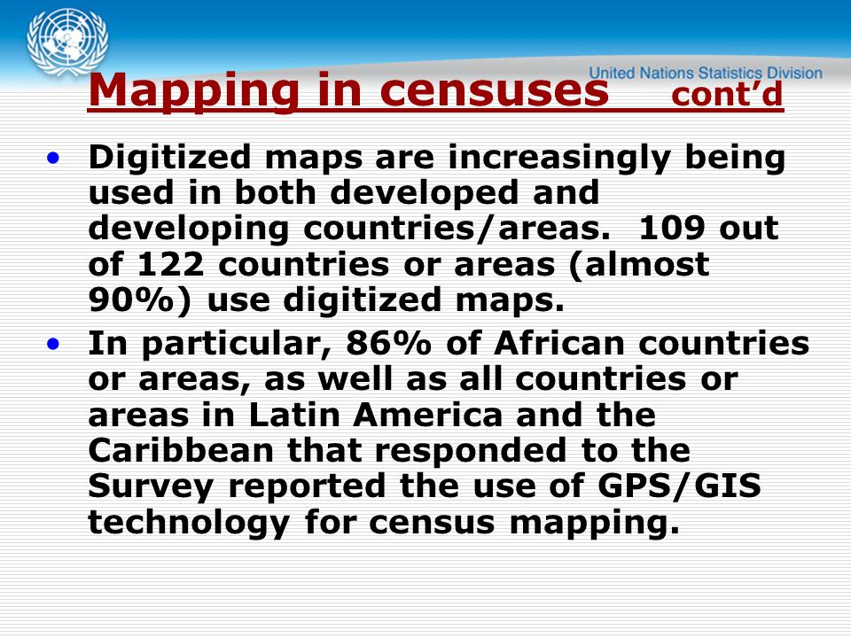 Mapping in censuses contd Digitized maps are increasingly being used in both developed and developing countries/areas.