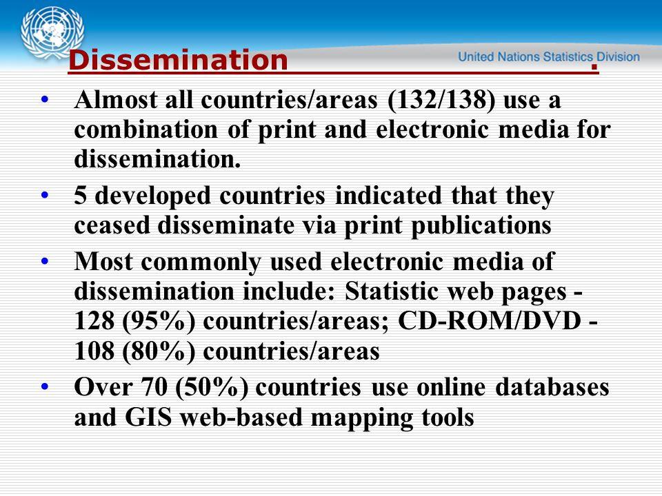 Dissemination. Almost all countries/areas (132/138) use a combination of print and electronic media for dissemination. 5 developed countries indicated