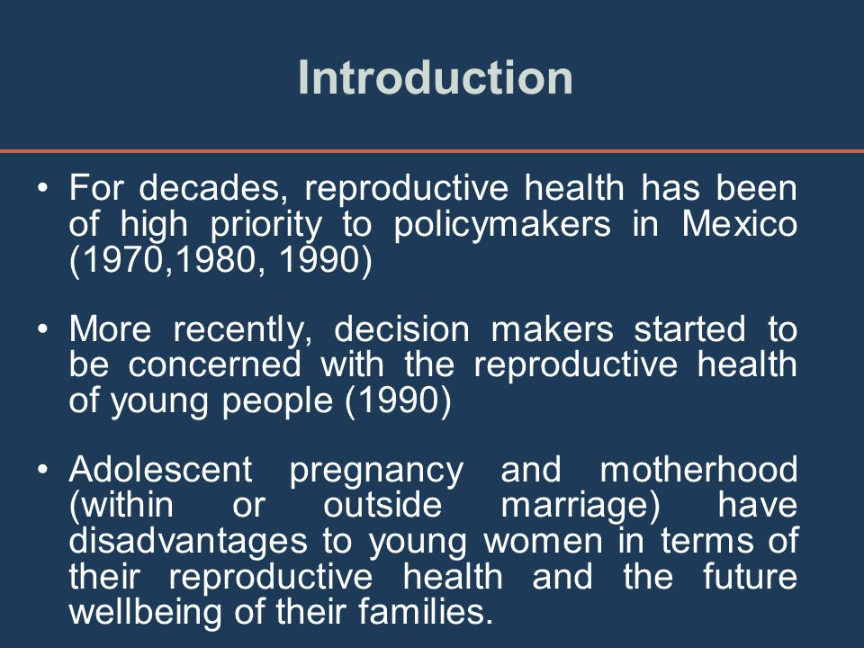 Introduction For decades, reproductive health has been of high priority to policymakers in Mexico (1970,1980, 1990) More recently, decision makers started to be concerned with the reproductive health of young people (1990) Adolescent pregnancy and motherhood (within or outside marriage) have disadvantages to young women in terms of their reproductive health and the future wellbeing of their families.