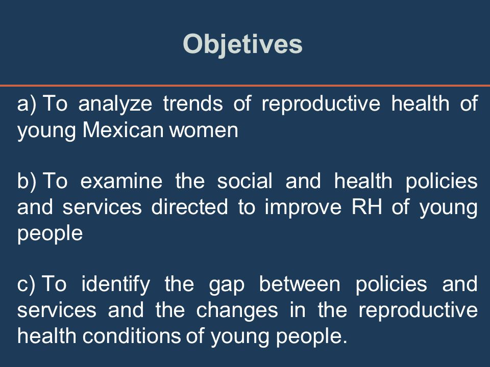 Objetives a) To analyze trends of reproductive health of young Mexican women b) To examine the social and health policies and services directed to improve RH of young people c) To identify the gap between policies and services and the changes in the reproductive health conditions of young people.
