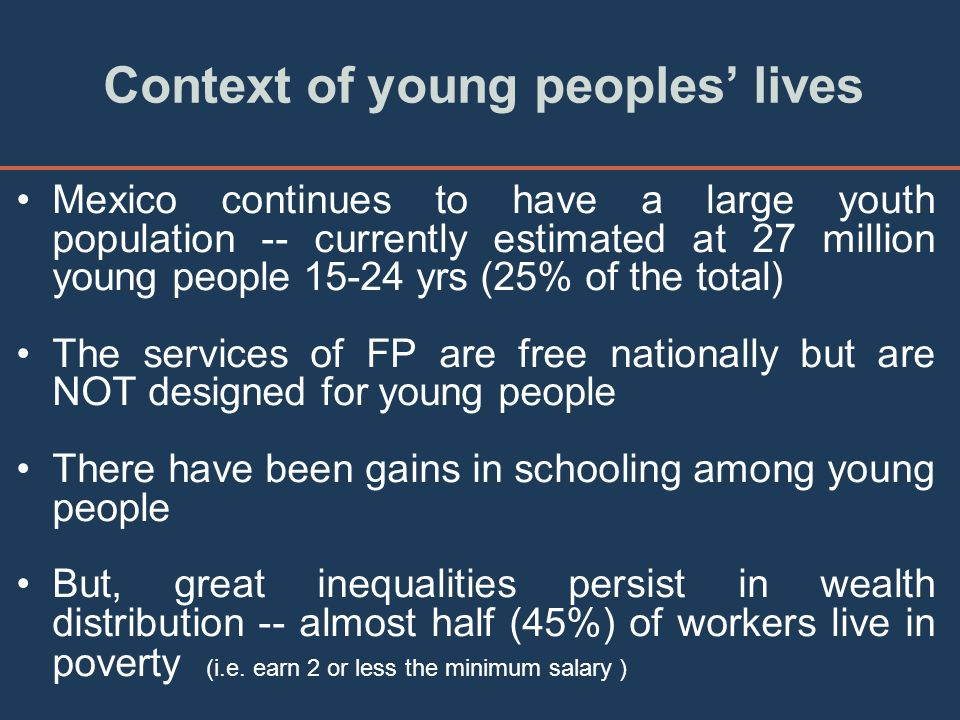 Context of young peoples lives Mexico continues to have a large youth population -- currently estimated at 27 million young people 15-24 yrs (25% of the total) The services of FP are free nationally but are NOT designed for young people There have been gains in schooling among young people But, great inequalities persist in wealth distribution -- almost half (45%) of workers live in poverty (i.e.
