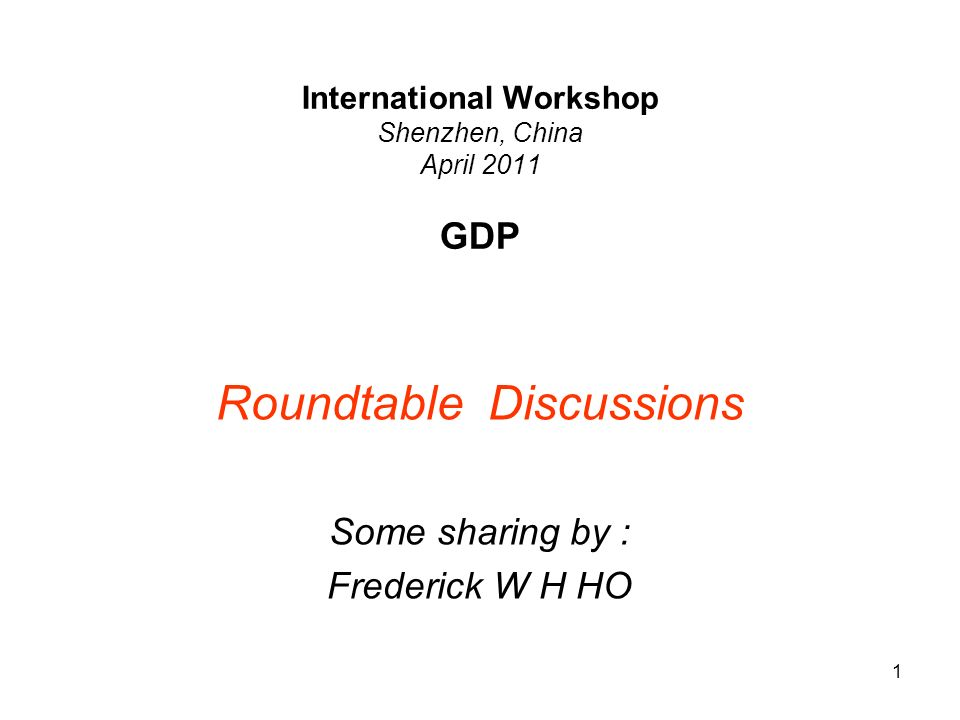 1 International Workshop Shenzhen, China April 2011 GDP Roundtable Discussions Some sharing by : Frederick W H HO
