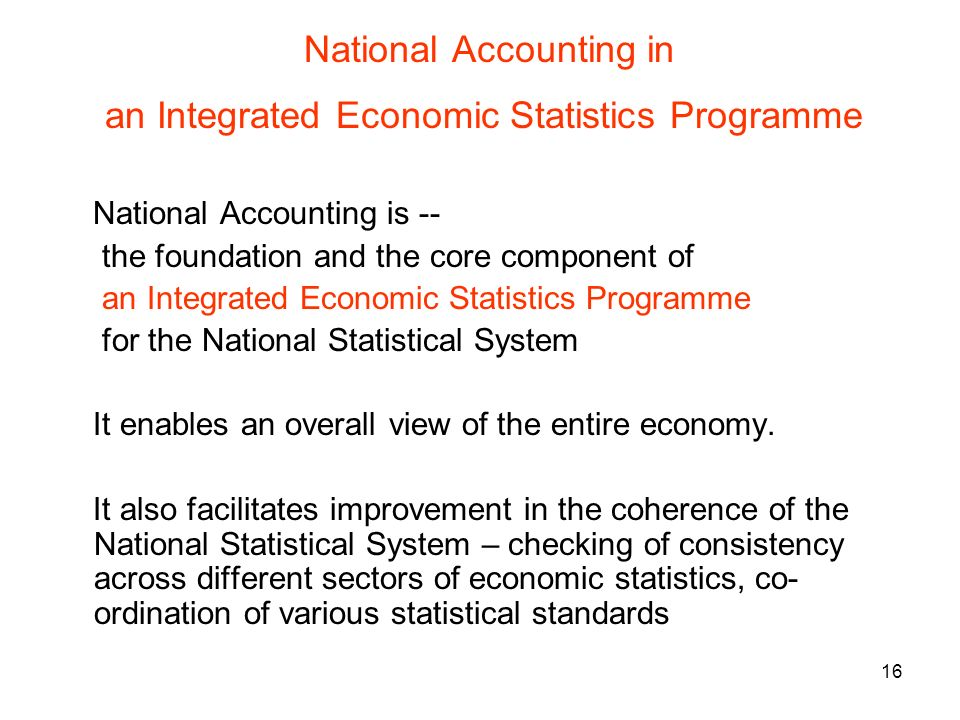16 National Accounting in an Integrated Economic Statistics Programme National Accounting is -- the foundation and the core component of an Integrated