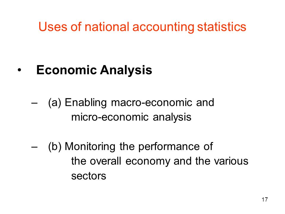 17 Uses of national accounting statistics Economic Analysis –(a) Enabling macro-economic and micro-economic analysis –(b) Monitoring the performance o