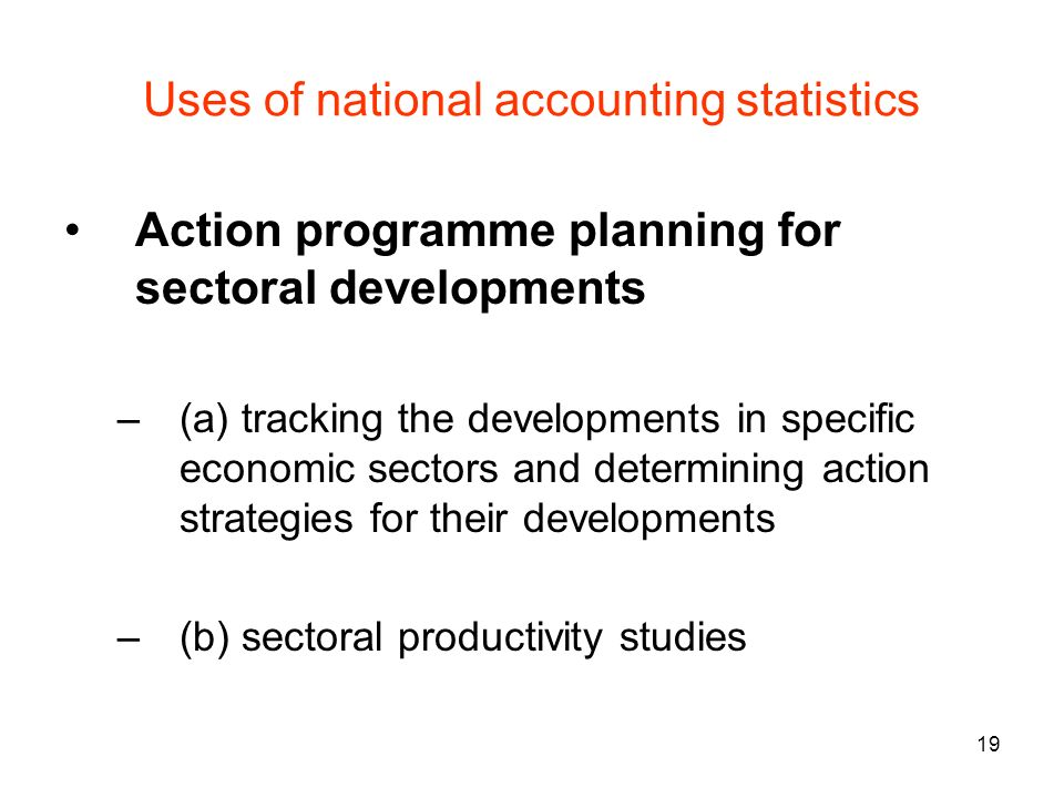 19 Uses of national accounting statistics Action programme planning for sectoral developments –(a) tracking the developments in specific economic sect