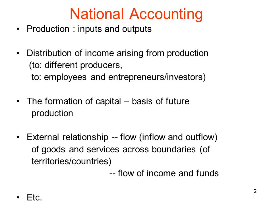 2 National Accounting Production : inputs and outputs Distribution of income arising from production (to: different producers, to: employees and entre