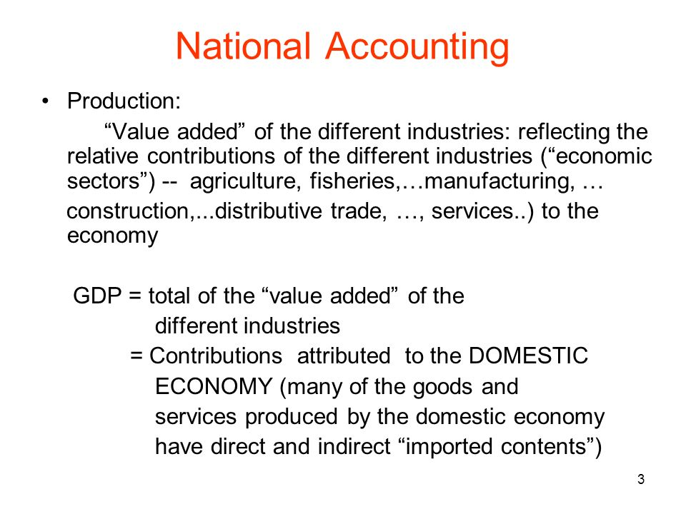 3 National Accounting Production: Value added of the different industries: reflecting the relative contributions of the different industries (economic