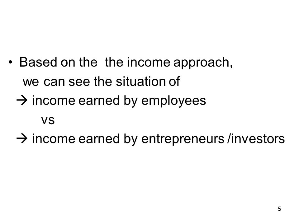 5 Based on the the income approach, we can see the situation of income earned by employees vs income earned by entrepreneurs /investors