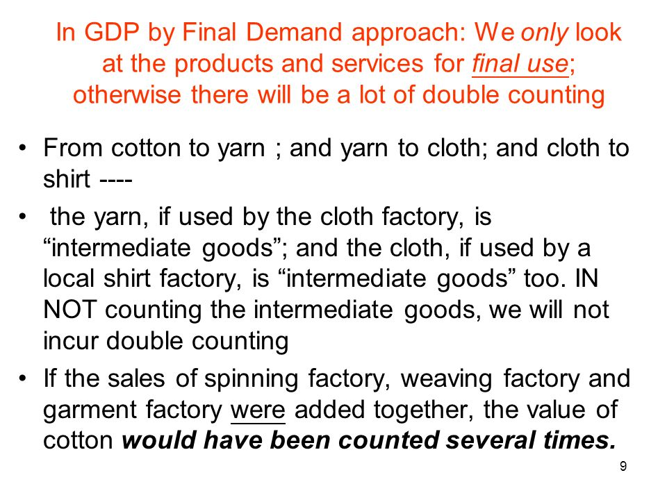 9 In GDP by Final Demand approach: We only look at the products and services for final use; otherwise there will be a lot of double counting From cott