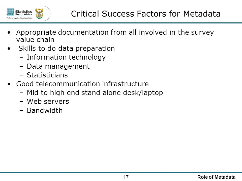 17Role of Metadata Critical Success Factors for Metadata Appropriate documentation from all involved in the survey value chain Skills to do data preparation –Information technology –Data management –Statisticians Good telecommunication infrastructure –Mid to high end stand alone desk/laptop –Web servers –Bandwidth