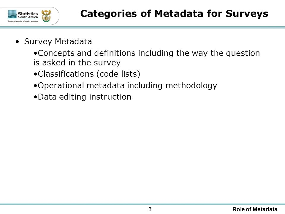 3Role of Metadata Categories of Metadata for Surveys Survey Metadata Concepts and definitions including the way the question is asked in the survey Classifications (code lists) Operational metadata including methodology Data editing instruction