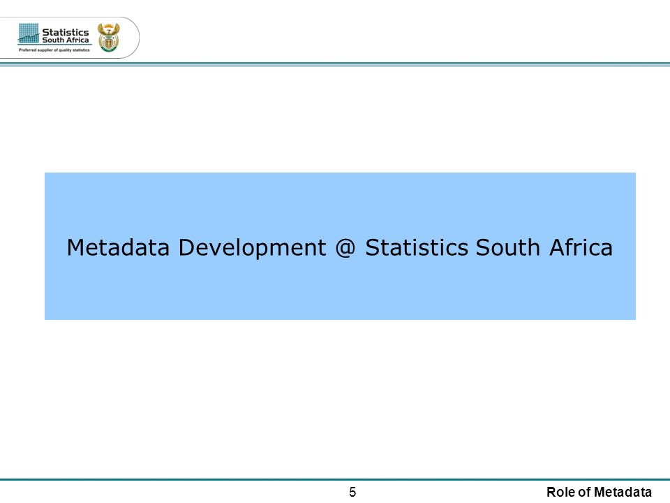 5Role of Metadata Metadata Development @ Statistics South Africa