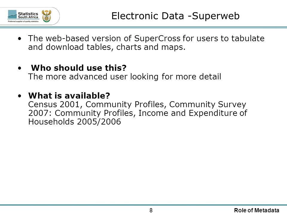 8Role of Metadata Electronic Data -Superweb The web-based version of SuperCross for users to tabulate and download tables, charts and maps.