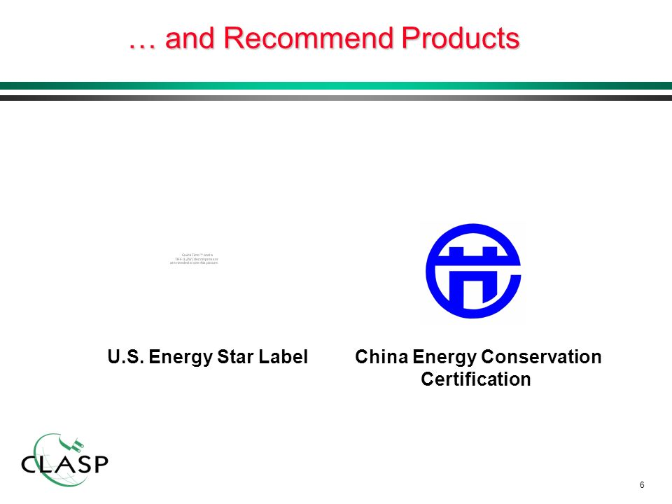 6 … and Recommend Products U.S. Energy Star Label China Energy Conservation Certification