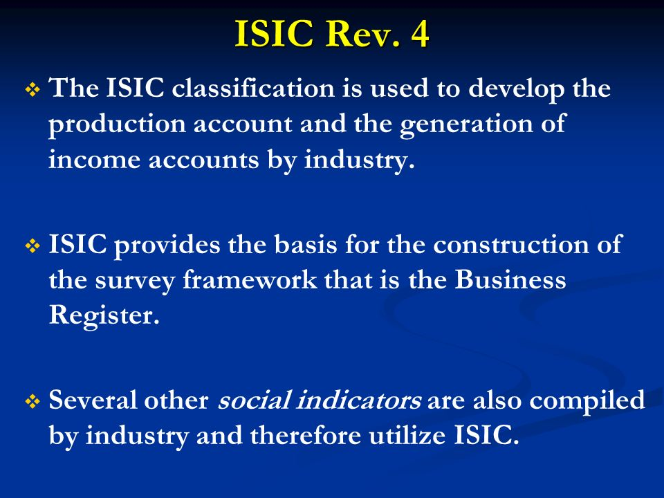 ISIC Rev. 4 The ISIC classification is used to develop the production account and the generation of income accounts by industry. ISIC provides the bas