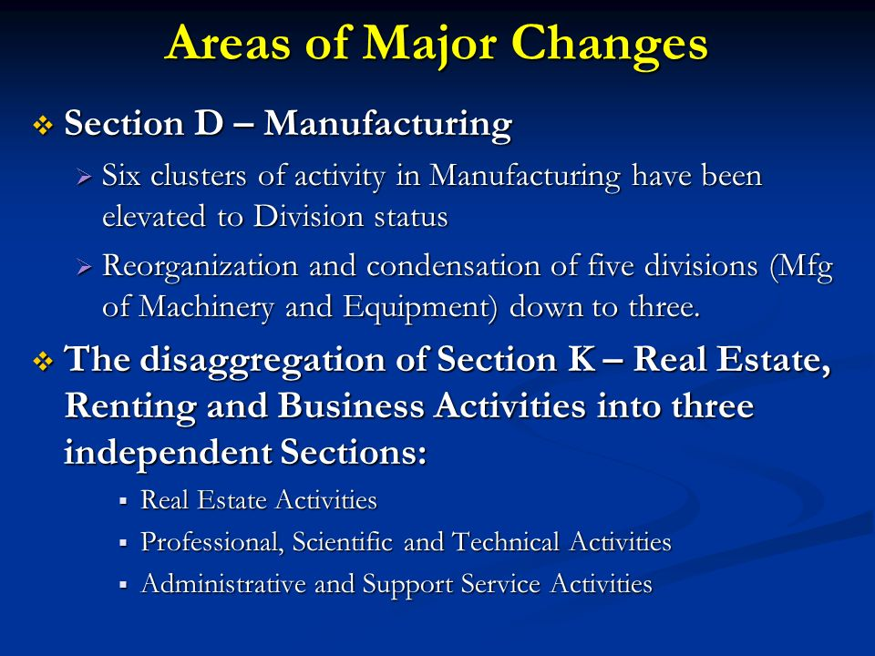 Areas of Major Changes Section D – Manufacturing Section D – Manufacturing Six clusters of activity in Manufacturing have been elevated to Division status Six clusters of activity in Manufacturing have been elevated to Division status Reorganization and condensation of five divisions (Mfg of Machinery and Equipment) down to three.