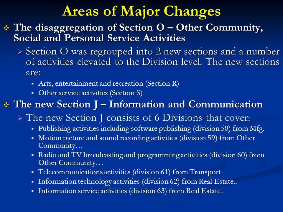 Areas of Major Changes The disaggregation of Section O – Other Community, Social and Personal Service Activities The disaggregation of Section O – Other Community, Social and Personal Service Activities Section O was regrouped into 2 new sections and a number of activities elevated to the Division level.