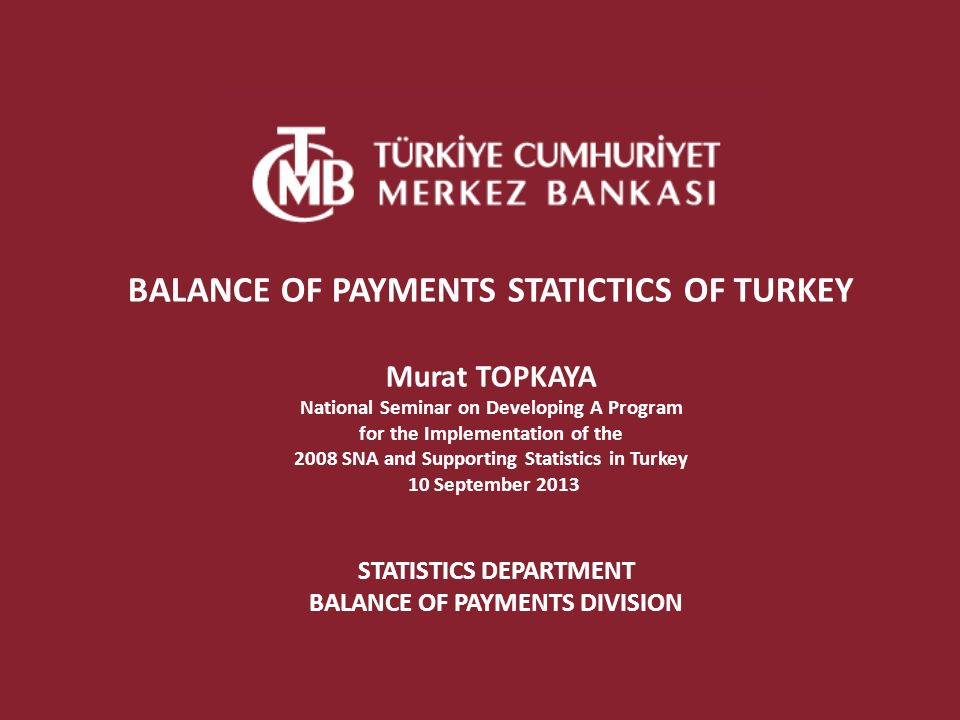 STATISTICS DEPARTMENT BALANCE OF PAYMENTS DIVISION BALANCE OF PAYMENTS STATICTICS OF TURKEY Murat TOPKAYA National Seminar on Developing A Program for