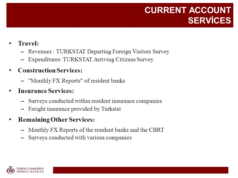 CURRENT ACCOUNT SERVİCES Travel: – Revenues : TURKSTAT Departing Foreign Visitors Survey – Expenditures: TURKSTAT Arriving Citizens Survey Construction Services: – Monthly FX Reports of resident banks Insurance Services: – Surveys conducted within resident insurance companies – Freight insurance provided by Turkstat Remaining Other Services: – Monthly FX Reports of the resident banks and the CBRT – Surveys conducted with various companies