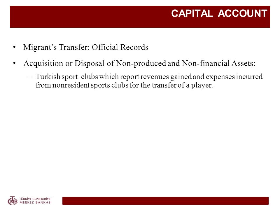 CAPITAL ACCOUNT Migrants Transfer: Official Records Acquisition or Disposal of Non-produced and Non-financial Assets: – Turkish sport clubs which report revenues gained and expenses incurred from nonresident sports clubs for the transfer of a player.