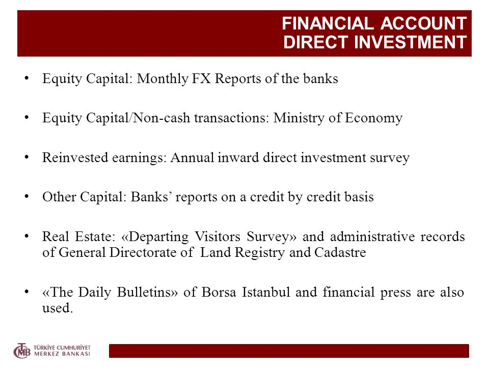 FINANCIAL ACCOUNT DIRECT INVESTMENT Equity Capital: Monthly FX Reports of the banks Equity Capital/Non-cash transactions: Ministry of Economy Reinvested earnings: Annual inward direct investment survey Other Capital: Banks reports on a credit by credit basis Real Estate: «Departing Visitors Survey» and administrative records of General Directorate of Land Registry and Cadastre «The Daily Bulletins» of Borsa Istanbul and financial press are also used.
