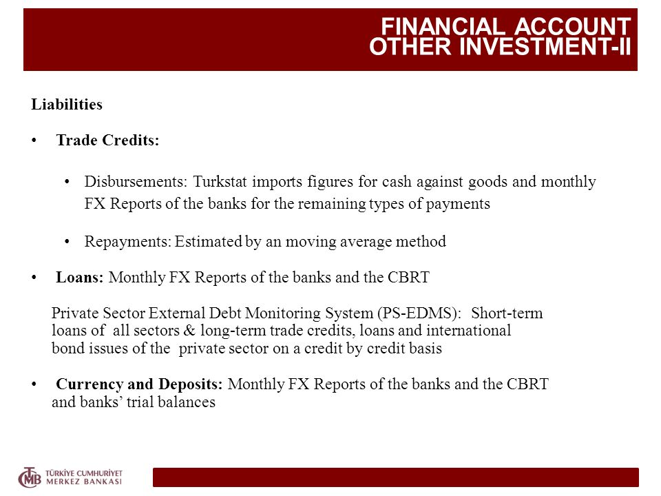 FINANCIAL ACCOUNT OTHER INVESTMENT-II Liabilities Trade Credits: Disbursements: Turkstat imports figures for cash against goods and monthly FX Reports