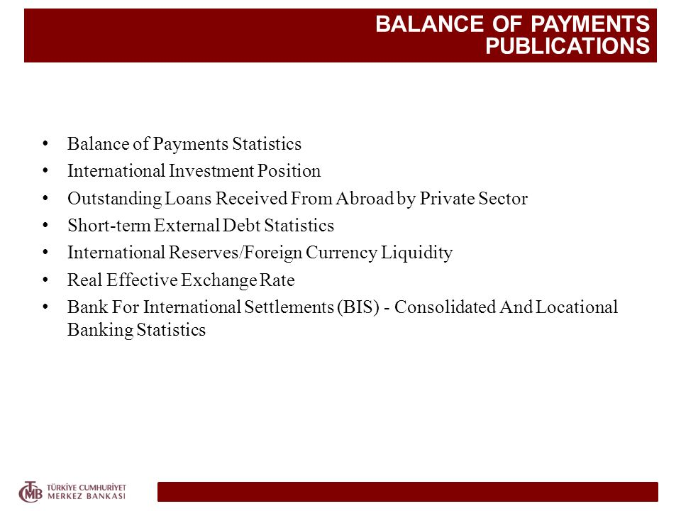 BALANCE OF PAYMENTS PUBLICATIONS Balance of Payments Statistics International Investment Position Outstanding Loans Received From Abroad by Private Sector Short-term External Debt Statistics International Reserves/Foreign Currency Liquidity Real Effective Exchange Rate Bank For International Settlements (BIS) - Consolidated And Locational Banking Statistics