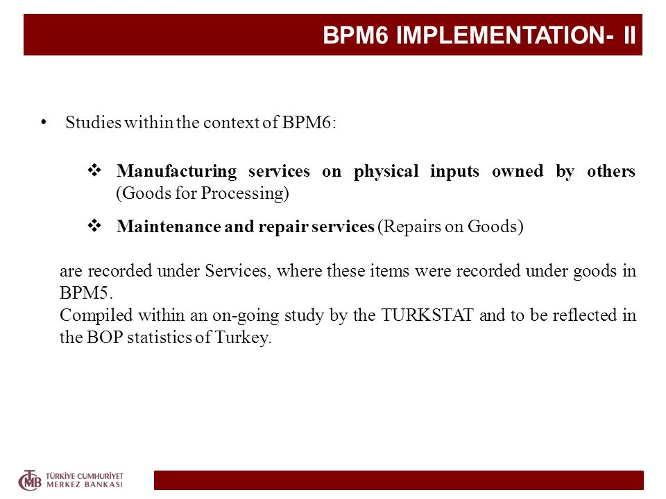 BPM6 IMPLEMENTATION- II Studies within the context of BPM6: Manufacturing services on physical inputs owned by others (Goods for Processing) Maintenance and repair services (Repairs on Goods) are recorded under Services, where these items were recorded under goods in BPM5.