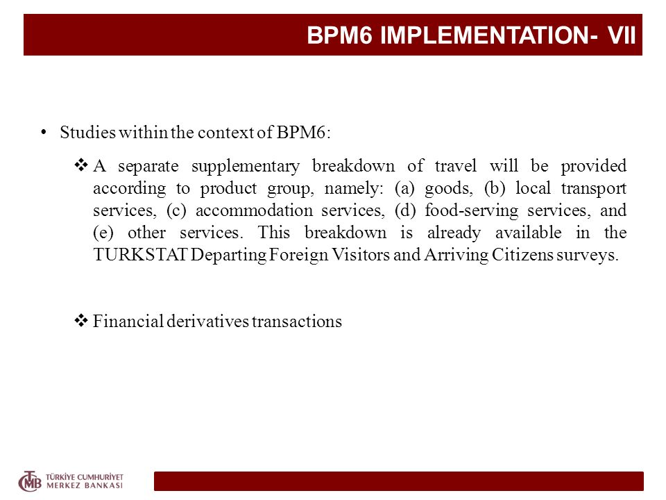 BPM6 IMPLEMENTATION- VII Studies within the context of BPM6: A separate supplementary breakdown of travel will be provided according to product group, namely: (a) goods, (b) local transport services, (c) accommodation services, (d) food-serving services, and (e) other services.