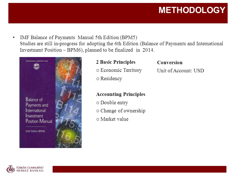 METHODOLOGY IMF Balance of Payments Manual 5th Edition (BPM5) Studies are still in-progress for adopting the 6th Edition (Balance of Payments and Inte