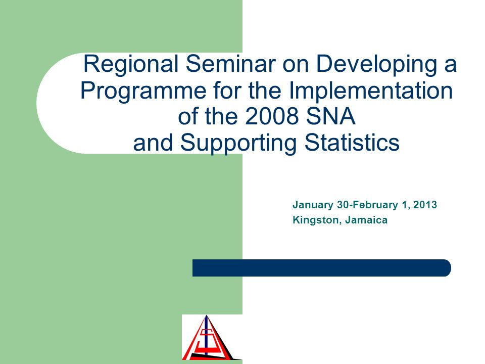 Regional Seminar on Developing a Programme for the Implementation of the 2008 SNA and Supporting Statistics January 30-February 1, 2013 Kingston, Jamaica