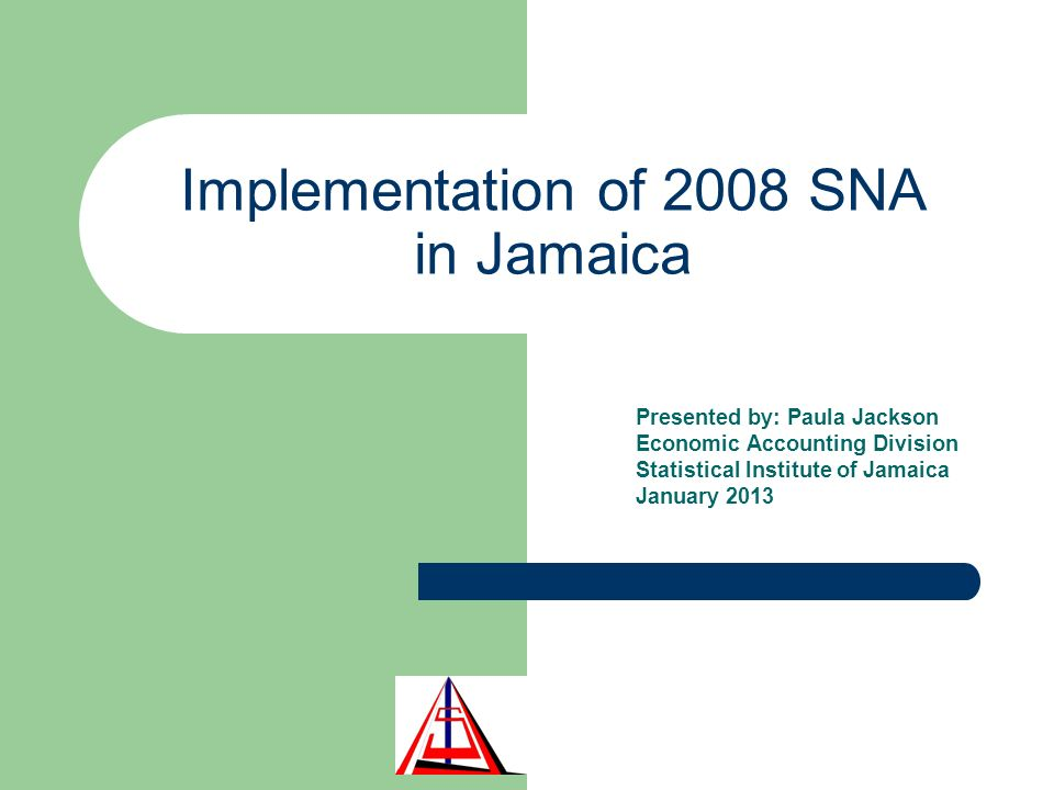 Implementation of 2008 SNA in Jamaica Presented by: Paula Jackson Economic Accounting Division Statistical Institute of Jamaica January 2013