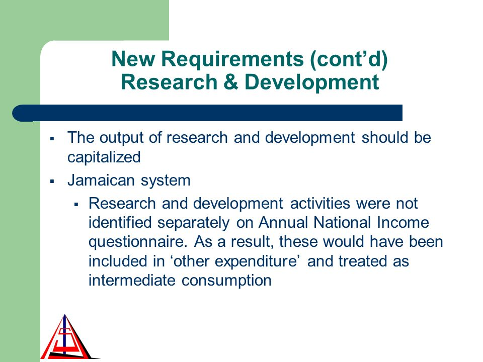 New Requirements (contd) Research & Development The output of research and development should be capitalized Jamaican system Research and development activities were not identified separately on Annual National Income questionnaire.