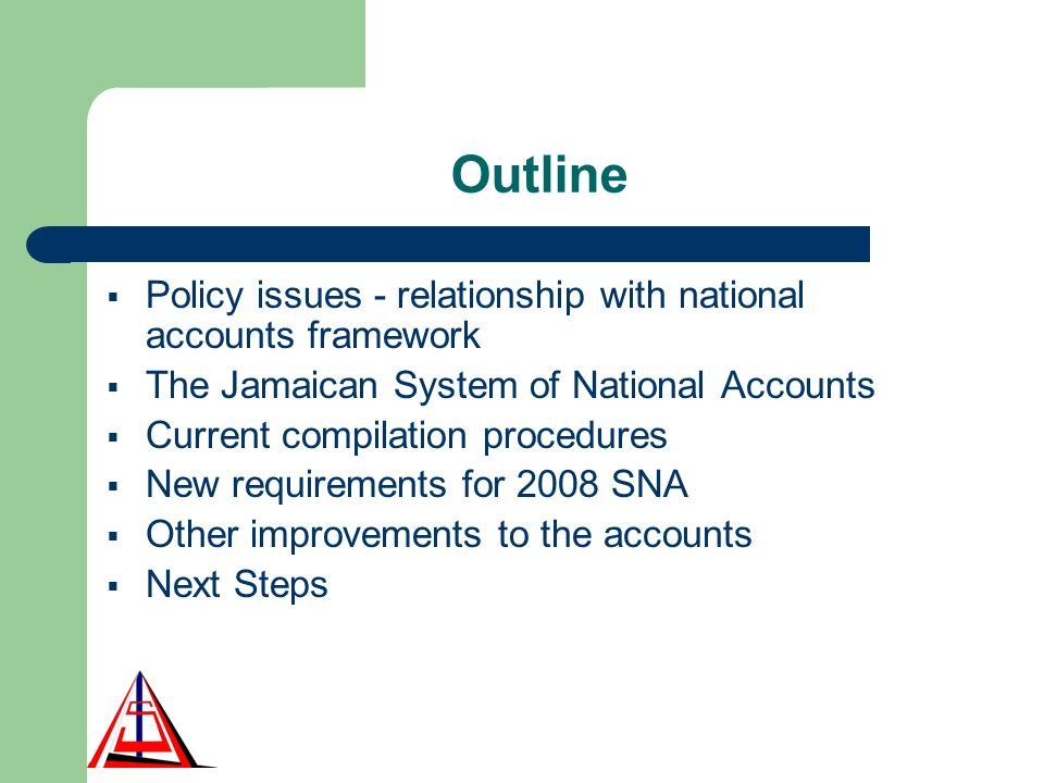 Outline Policy issues - relationship with national accounts framework The Jamaican System of National Accounts Current compilation procedures New requirements for 2008 SNA Other improvements to the accounts Next Steps