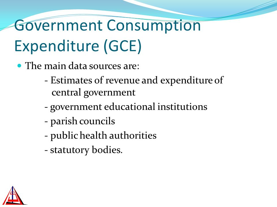 Government Consumption Expenditure (GCE) The main data sources are: - Estimates of revenue and expenditure of central government - government educational institutions - parish councils - public health authorities - statutory bodies.