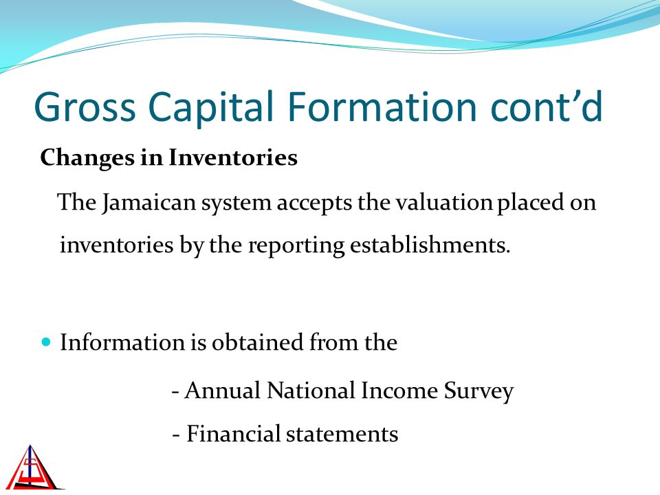 Gross Capital Formation contd Changes in Inventories The Jamaican system accepts the valuation placed on inventories by the reporting establishments.