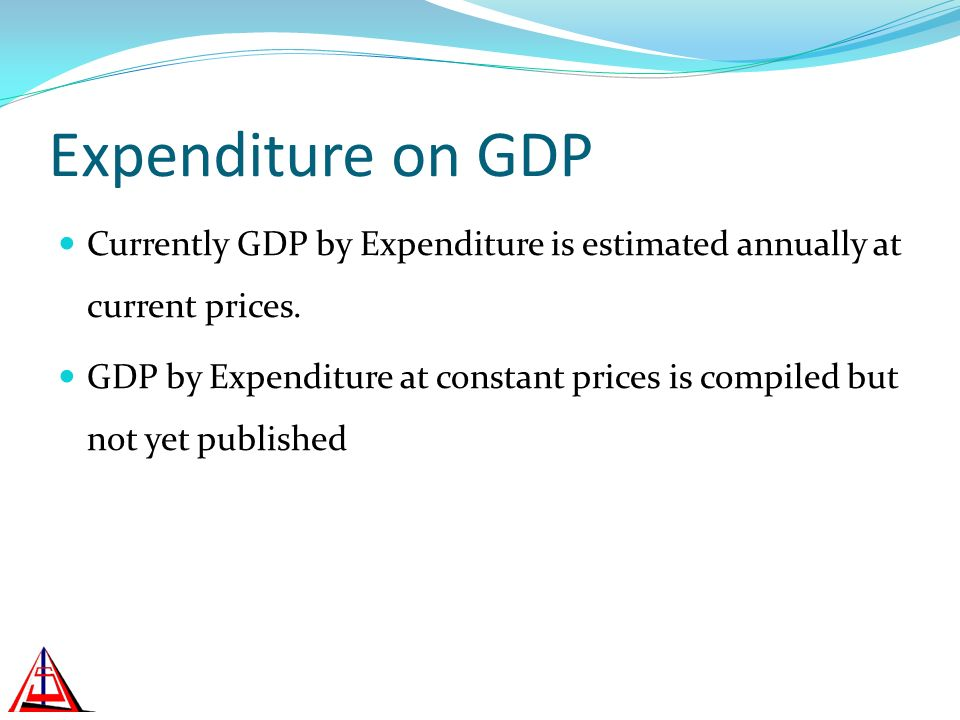 Expenditure on GDP Currently GDP by Expenditure is estimated annually at current prices. GDP by Expenditure at constant prices is compiled but not yet