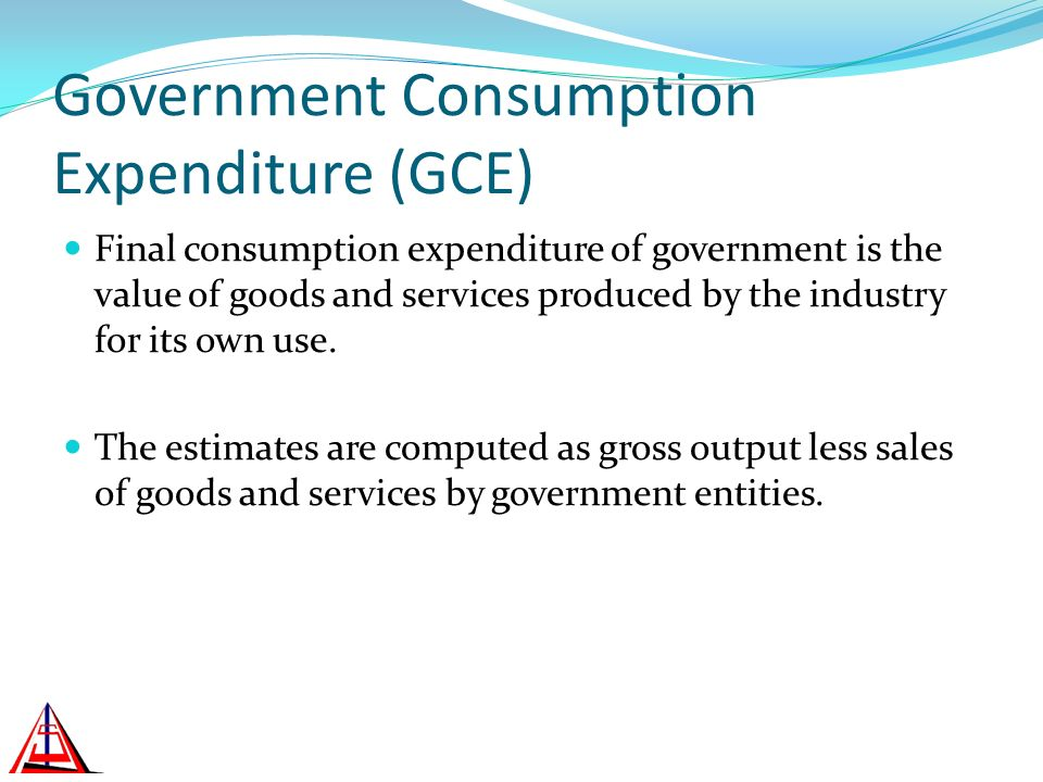Government Consumption Expenditure (GCE) Final consumption expenditure of government is the value of goods and services produced by the industry for its own use.