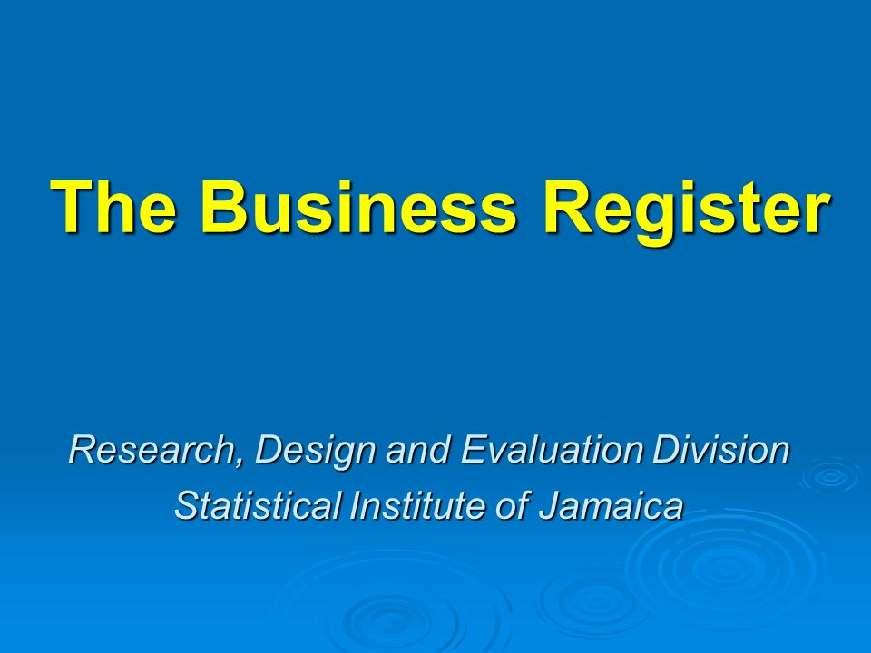 The Business Register Research, Design and Evaluation Division Statistical Institute of Jamaica
