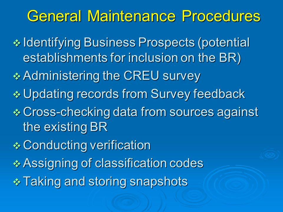 General Maintenance Procedures Identifying Business Prospects (potential establishments for inclusion on the BR) Identifying Business Prospects (potential establishments for inclusion on the BR) Administering the CREU survey Administering the CREU survey Updating records from Survey feedback Updating records from Survey feedback Cross-checking data from sources against the existing BR Cross-checking data from sources against the existing BR Conducting verification Conducting verification Assigning of classification codes Assigning of classification codes Taking and storing snapshots Taking and storing snapshots