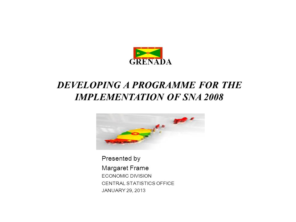 GRENADA DEVELOPING A PROGRAMME FOR THE IMPLEMENTATION OF SNA 2008 Presented by Margaret Frame ECONOMIC DIVISION CENTRAL STATISTICS OFFICE JANUARY 29,