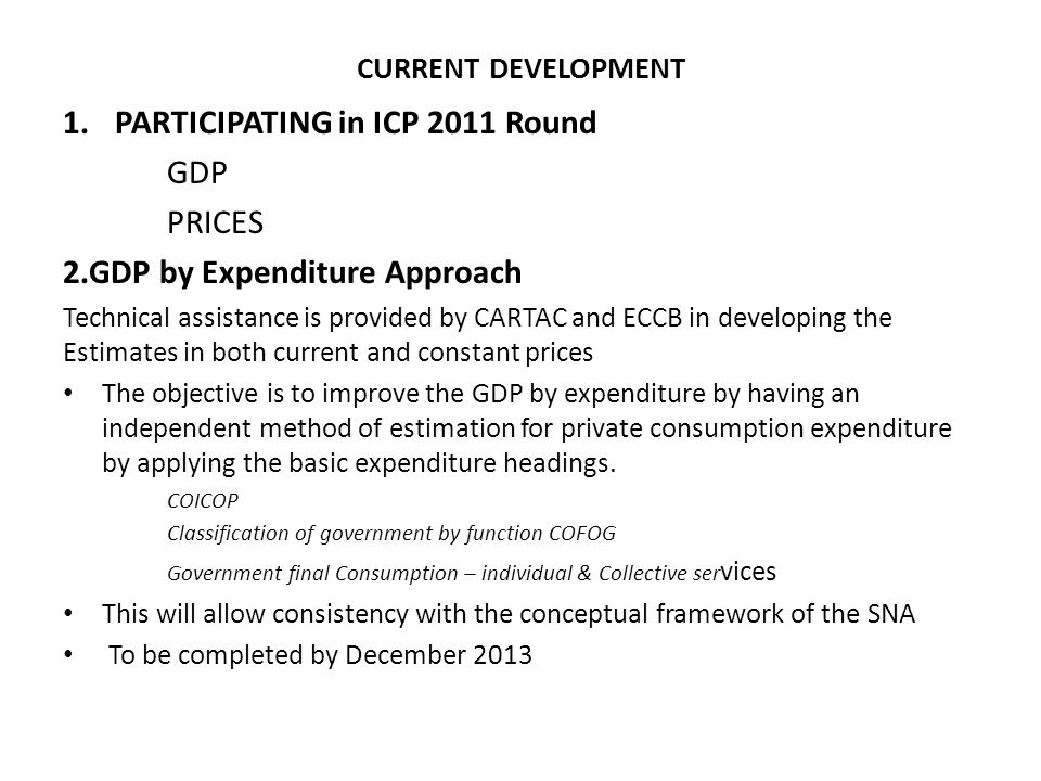 CURRENT DEVELOPMENT 1.PARTICIPATING in ICP 2011 Round GDP PRICES 2.GDP by Expenditure Approach Technical assistance is provided by CARTAC and ECCB in