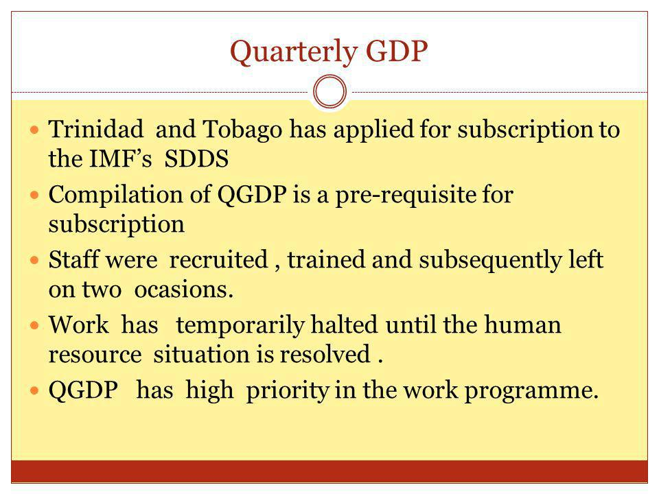 Quarterly GDP Trinidad and Tobago has applied for subscription to the IMFs SDDS Compilation of QGDP is a pre-requisite for subscription Staff were recruited, trained and subsequently left on two ocasions.