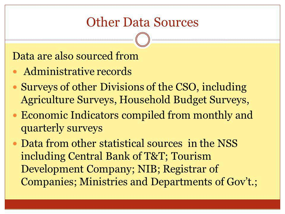 Other Data Sources Data are also sourced from Administrative records Surveys of other Divisions of the CSO, including Agriculture Surveys, Household Budget Surveys, Economic Indicators compiled from monthly and quarterly surveys Data from other statistical sources in the NSS including Central Bank of T&T; Tourism Development Company; NIB; Registrar of Companies; Ministries and Departments of Govt.;
