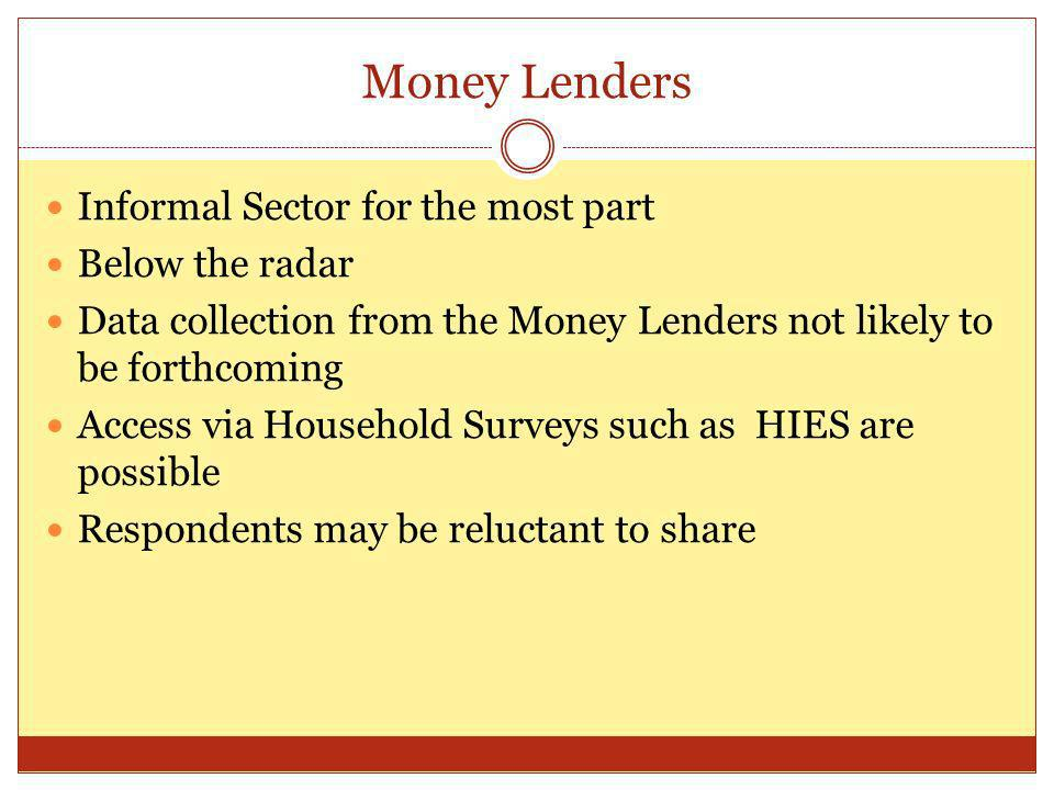 Money Lenders Informal Sector for the most part Below the radar Data collection from the Money Lenders not likely to be forthcoming Access via Household Surveys such as HIES are possible Respondents may be reluctant to share